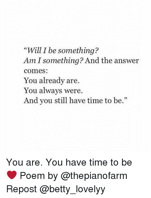 "Memes, Time, and 🤖: ""Will I be something?  Am I something? And the answer  comes  You already are.  You always were.  And you still have time to be.""  32 You are. You have time to be ❤ Poem by @thepianofarm Repost @betty_lovelyy"