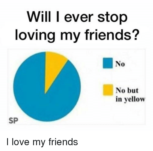Will I Ever Stop Loving My Friends No No But In Yellow Sp Friends