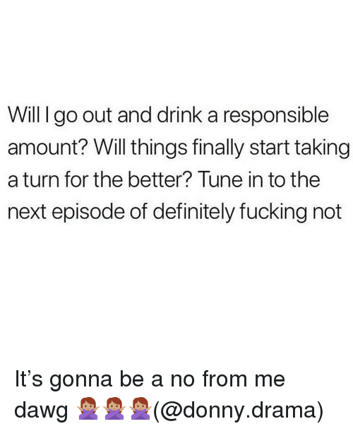 Definitely, Memes, and The Next Episode: Will I go out and drink a responsible  amount? Will things finally start taking  a turn for the better? Tune in to the  next episode of definitely fucking not It's gonna be a no from me dawg 🙅🏽♀️🙅🏽♀️🙅🏽♀️(@donny.drama)