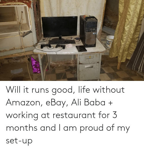 Ali, Amazon, and eBay: Will it runs good, life without Amazon, eBay, Ali Baba + working at restaurant for 3 months and I am proud of my set-up