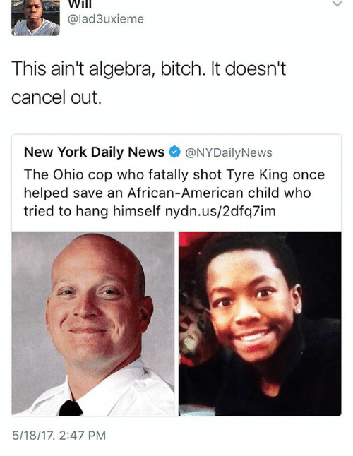 Bitch, Memes, and New York: Will  @lad3uxieme  This ain't algebra, bitch. It doesn't  cancel out.  New York Daily News  @NYDailyNews  Ohio cop who Tyre King once  helped save an African-American child who  tried to hang himself nydn.us/2dfq7im  5/18/17, 2:47 PM
