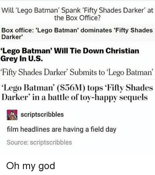 "Memes, Box Office, and 🤖: Will Lego Batman' Spank 'Fifty Shades Darker' at  the Box Office?  Box office: 'Lego Batman' dominates 'Fifty Shades  Darker  Lego Batman' Will Tie Down Christian  Grey in U.S.  Fifty Shades Darker Submits to ""Lego Batman'  ""Lego Batman' (S56M) tops Fifty Shades  Darker in a battle of toy-happy sequels  A scriptscribbles  film headlines are having a field day  Source: scriptscribbles Oh my god"