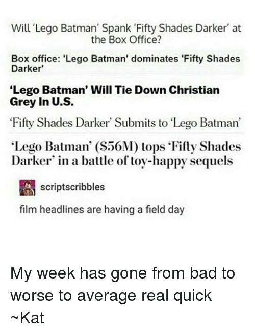 "Lego, Tumblr, and Box Office: Will Lego Batman' Spank Fifty Shades Darker at  the Box Office?  Box office: 'Lego Batman' dominates 'Fifty Shades  Darker'  Lego Batman' Will Tie Down Christian  Grey in U.S.  Fifty Shades Darker Submits to ""Lego Batman'  Lego Batman' (S50M) tops Fifty Shades  Darker in a battle of toy-happy sequels  A scriptscribbles  film headlines are having a field day My week has gone from bad to worse to average real quick ~Kat"