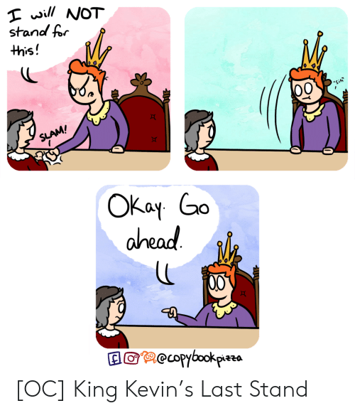 King, Last Stand, and Will: will NOT  stand for  this!  'Sit  SLAM!  ОКay Go  ahead  recopybookpizzs [OC] King Kevin's Last Stand