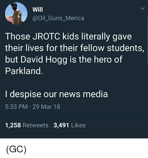 Guns, Memes, and News: Will  @Oil_Guns_Merica  Those JROTC kids literally gave  their lives for their fellow students,  but David Hogg is the hero of  Parkland  I despise our news media  5:33 PM 29 Mar 18  1,258 Retweets 3,491 Likes (GC)