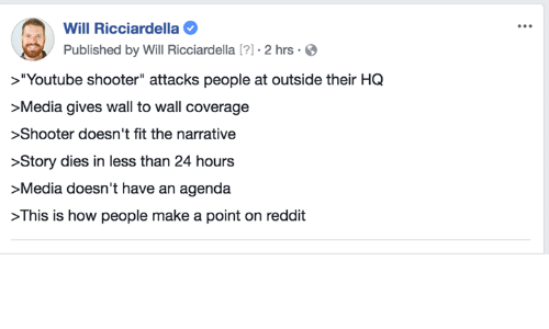 """Memes, Reddit, and youtube.com: Will Ricciardella  Published by Will Ricciardella [?] . 2 hrs .O  >""""Youtube shooter"""" attacks people at outside their HQ  Media gives wall to wall coverage  >Shooter doesn't fit the narrative  >Story dies in less than 24 hours  >Media doesn't have an agenda  >This is how people make a point on reddit"""