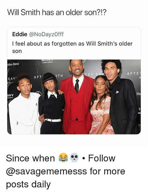 Memes, Will Smith, and 🤖: Will Smith has an older son?!?  Eddie @NoDayzOfff  I feel about as forgotten as Will Smith's older  son  edes-Benz  EAR  AFT  RTH  AFTE  ONY Since when 😂💀 • Follow @savagememesss for more posts daily