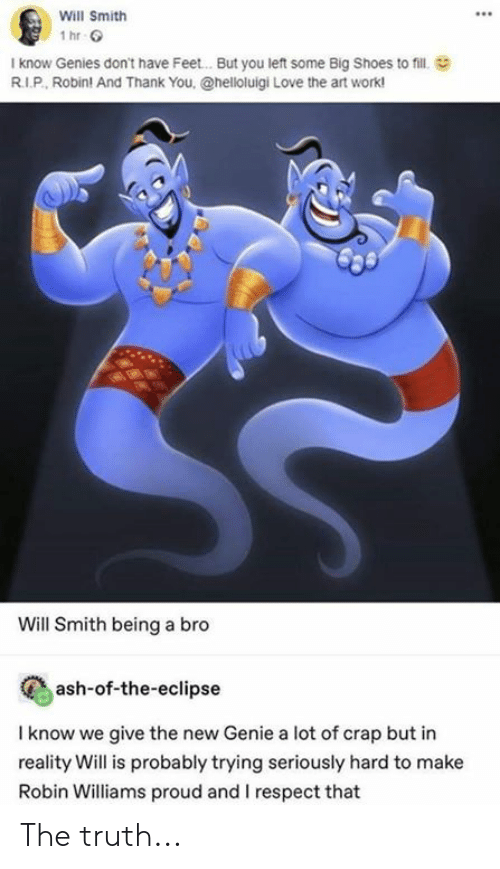 Ash, Love, and Memes: Will Smith  I know Genies don't have Feet.. . But you left some Big Shoes to fill  R.I.P, Robin! And Thank You, @helloluigi Love the art work!  Will Smith being a bro  ash-of-the-eclipse  I know we give the new Genie a lot of crap but in  reality Will is probably trying seriously hard to make  Robin Williams proud and I respect that The truth...