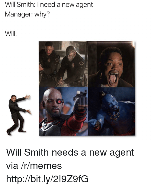 Memes, Will Smith, and Http: Will Smith: I need a new agent  Manager: why?  Will: Will Smith needs a new agent via /r/memes http://bit.ly/2I9Z9fG