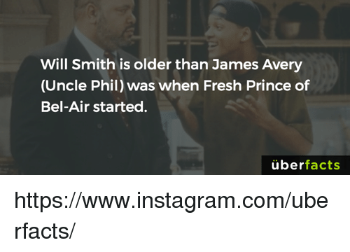 Fresh, Fresh Prince of Bel-Air, and James Avery: Will Smith is older than James Avery  (Uncle Phil) was when Fresh Prince of  Bel-Air started  uber  facts https://www.instagram.com/uberfacts/