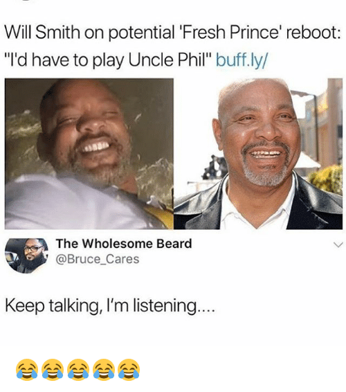 "Beard, Fresh, and Prince: Will Smith on potential 'Fresh Prince' reboot:  ""'d have to play Uncle Phil"" buff.ly/  The Wholesome Beard  @Bruce_Cares  Keep talking, I'm listening 😂😂😂😂😂"