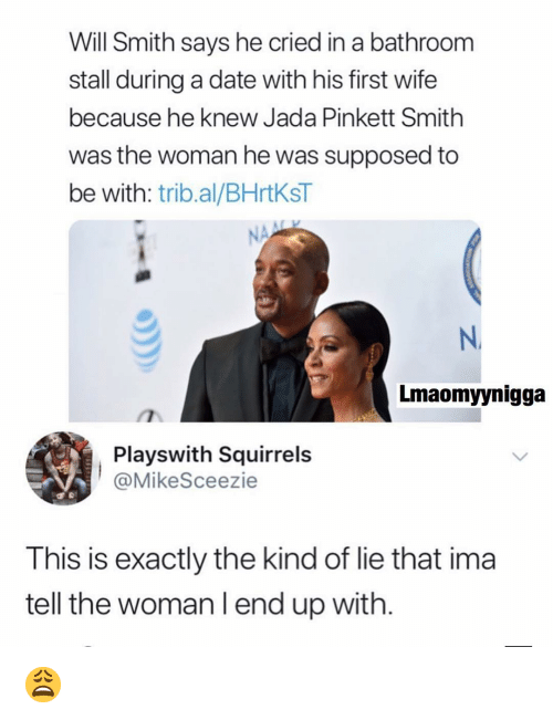 Jada Pinkett Smith, Memes, and Will Smith: Will Smith says he cried in a bathroom  stall during a date with his first wife  because he knew Jada Pinkett Smith  was the woman he was supposed to  be with: trib.al/BHrtKsT  N.  Lmaomyynigga  Playswith Squirrels  @MikeSceezie  This is exactly the kind of lie that ima  tell the woman l end up with 😩