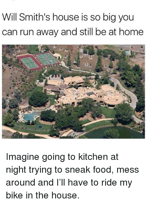 Food, Memes, and Run: Will Smith's house is so big you  can run away and still be at home Imagine going to kitchen at night trying to sneak food, mess around and I'll have to ride my bike in the house.