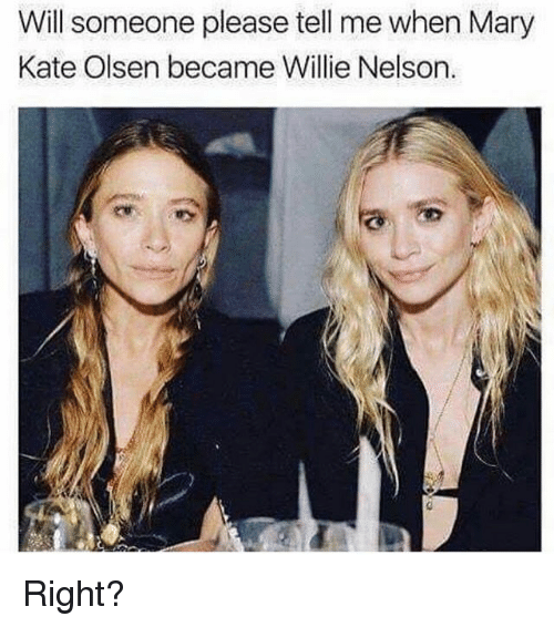 Memes, Willie Nelson, and 🤖: Will someone please tell me when Mary  Kate Olsen became Willie Nelson. Right?