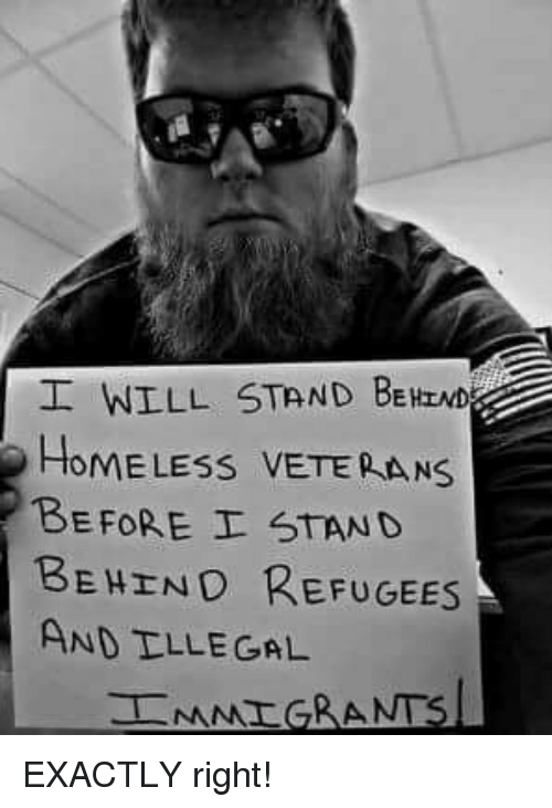 Homeless, Memes, and 🤖: WILL STAND BEHIND  HOMELESS VETEPAN  BEFORE I STAND  BEHEND REFUGEES  AND TLLE GAL EXACTLY right!