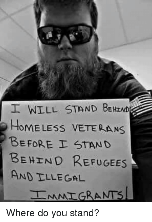 Homeless, Memes, and 🤖: WILL STAND BEHIND  HOMELESS VETEPAN  BEFORE I STAND  BEHIND REFUGEES  AND TLLE GAL Where do you stand?