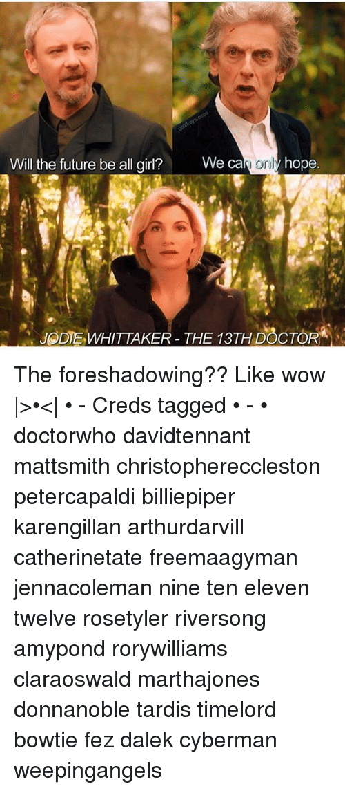 Doctor, Future, and Memes: Will the future be all girl?  We ca  onl  hope.  ODIEWHITTAKER- THE 13TH DOCTOR The foreshadowing?? Like wow |>•<| • - Creds tagged • - • doctorwho davidtennant mattsmith christophereccleston petercapaldi billiepiper karengillan arthurdarvill catherinetate freemaagyman jennacoleman nine ten eleven twelve rosetyler riversong amypond rorywilliams claraoswald marthajones donnanoble tardis timelord bowtie fez dalek cyberman weepingangels