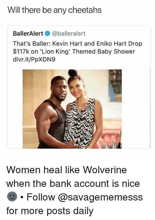 Kevin Hart, Memes, and Shower: Will there be any cheetahs  BallerAlert@balleralert  That's Baller: Kevin Hart and Eniko Hart Drop  $117k on 'Lion King' Themed Baby Shower  dlvr.it/PpXDN9 Women heal like Wolverine when the bank account is nice 🌚 • Follow @savagememesss for more posts daily