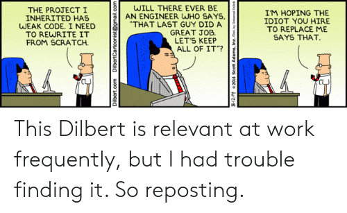 """Work, Gmail, and gmail.com: WILL THERE EVER BE  AN ENGINEER WHO SAYS,  """"THAT LAST GUY DID A  GREAT JOB  LET'S KEEP  ALL OF IT""""?  THE PROJECTI  INHERITED HAS  WEAK CODE. I NEED  TO REWRITE IT  FROM SCRATCH  IM HOPING THE  IDIOT YOU HIRE  TO REPLACE ME  SAYS THAT.  Dilbert.com  DilbertCartoonist@gmail.com This Dilbert is relevant at work frequently, but I had trouble finding it. So reposting."""