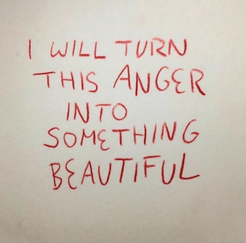 Beautiful, Anger, and Will: WILL TURN  THIS ANGER  INTO  SOMETHING  BEAUTIFUL