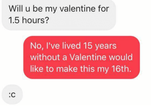 Will U Be My Valentine For 15 Hours No I Ve Lived 15 Years Without