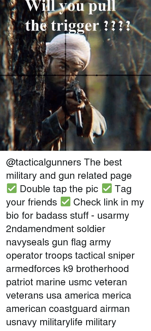 America, Friends, and Memes: Will vou pull  the trigger ? @tacticalgunners The best military and gun related page ✅ Double tap the pic ✅ Tag your friends ✅ Check link in my bio for badass stuff - usarmy 2ndamendment soldier navyseals gun flag army operator troops tactical sniper armedforces k9 brotherhood patriot marine usmc veteran veterans usa america merica american coastguard airman usnavy militarylife military