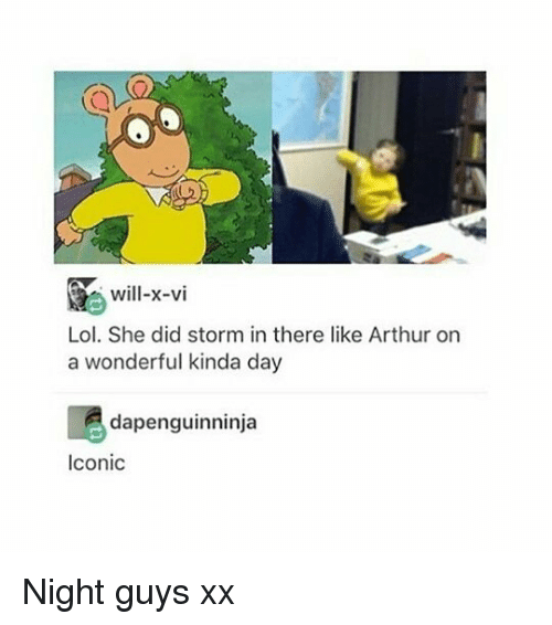 Arthur, Lol, and Memes: Will-x-vi  Lol. She did storm in there like Arthur on  a wonderful kinda day  dapenguinninja  Iconic Night guys xx