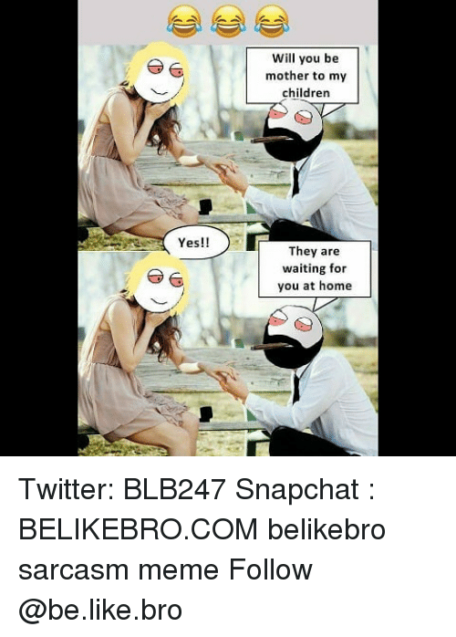 Be Like, Children, and Meme: Will you be  mother to my  children  Yes!!  They are  waiting for  you at home Twitter: BLB247 Snapchat : BELIKEBRO.COM belikebro sarcasm meme Follow @be.like.bro