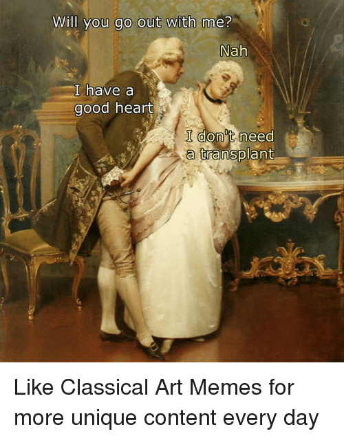 Memes, Good, and Heart: Will you go out with me?  Nah  I have a  good heart  I don't need  a transplant Like Classical Art Memes for more unique content every day