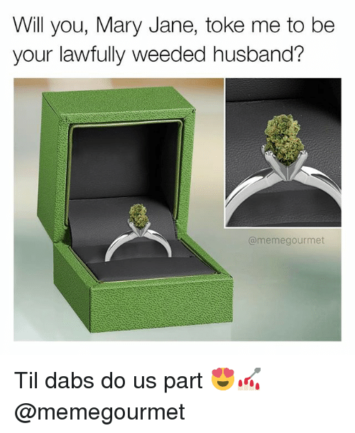 The Dab, Meme, and Memes: Will you, Mary Jane, toke me to be  your lawfully weeded husband?  @meme gourmet Til dabs do us part 😍💅🏻 @memegourmet