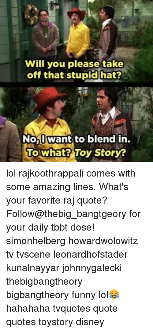 Disney, Memes, and Toy Story: Will you please take  off that stupid hat?  No, want to blend in  To what? Toy Story? lol rajkoothrappali comes with some amazing lines. What's your favorite raj quote? Follow@thebig_bangtgeory for your daily tbbt dose! simonhelberg howardwolowitz tv tvscene leonardhofstader kunalnayyar johnnygalecki thebigbangtheory bigbangtheory funny lol😂 hahahaha tvquotes quote quotes toystory disney