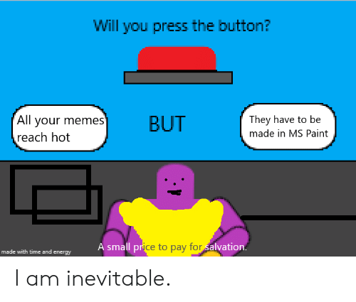 Energy, Memes, and Paint: Will you press the button?  All your memes'  reach hot  They have to be  BUT  made in MS Paint  A small price to pay for alvation.  made with time and energy I am inevitable.