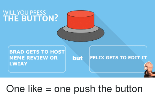 Meme, Push, and One: WILL YOU PRESS  THE BUTTON  BRAD GETS TO HOST  MEME REVIEW OR but FELIX GETS TO EDIT IT  LWIAY