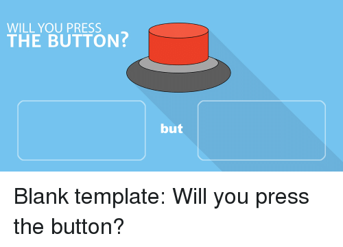 WILL YOU PRESS THE BUTTON but   Blank Meme on ME ME