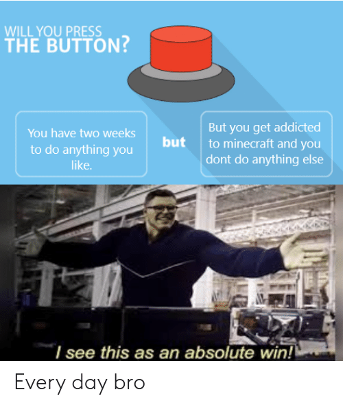 Minecraft, Addicted, and Day: WILL YOU PRESS  THE BUTTON?  But you get addicted  to minecraft and you  dont do anything else  You have two weeks  but  to do anything you  like.  I see this as an absolute win! Every day bro