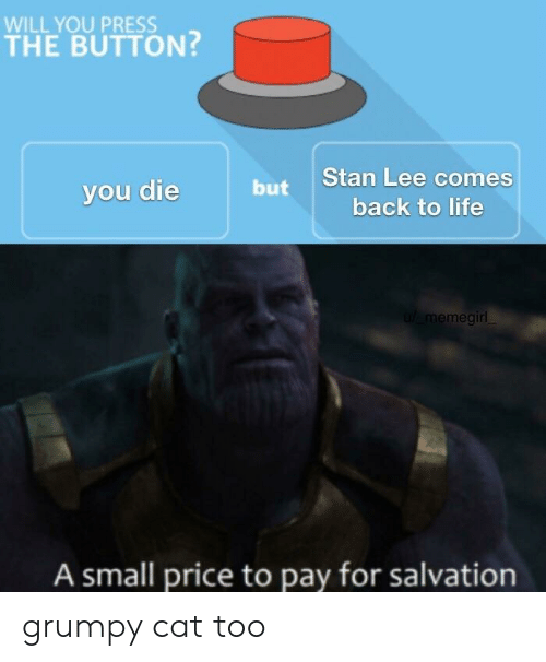 Life, Stan, and Stan Lee: WILL YOU PRESS  THE BUTTON?  Stan Lee comes  vou die  but  back to life  u memegirl  A small price to pay for salvation grumpy cat too