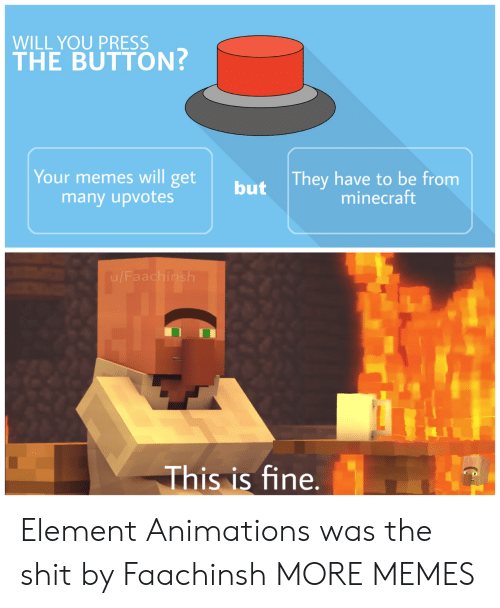 Dank, Memes, and Minecraft: WILL YOU PRESS  THE BUTTON?  They have to be from  minecraft  Your memes will get  many upvotes  but  This is fine. Element Animations was the shit by Faachinsh MORE MEMES