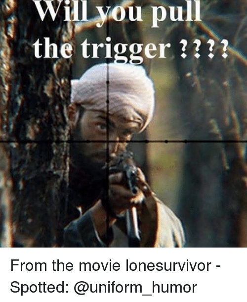 Memes, Movie, and 🤖: Will  you  pull  the trigger ??? From the movie lonesurvivor - Spotted: @uniform_humor