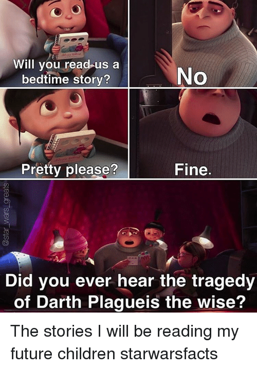 Memes, 🤖, and Darth: Will you read us a  No  bedtime story?  Fine.  Pretty please?  Did you ever hear the tragedy  of Darth Plagueis the wise? The stories I will be reading my future children starwarsfacts
