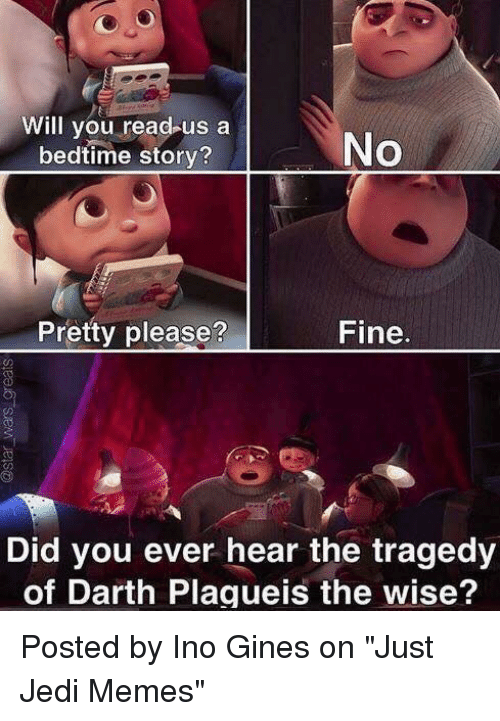 "Jedi, Memes, and Star Wars: Will you read us a  No  bedtime story?  Pretty please?  Fine  Did you ever hear the tragedy  of Darth Plagueis the wise? Posted by Ino Gines on ""Just Jedi Memes"""