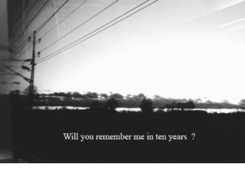 Remember Me, Will, and Remember: Will you remember me in ten years ?