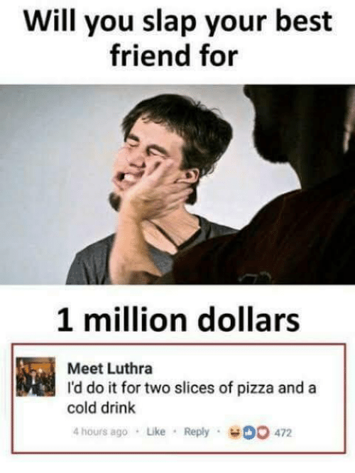 Best Friend, Memes, and Pizza: Will you slap your best  friend for  1 million dollars  Meet Luthra  I'd do it for two slices of pizza and a  cold drink  4 hours ago Like Reply O 472