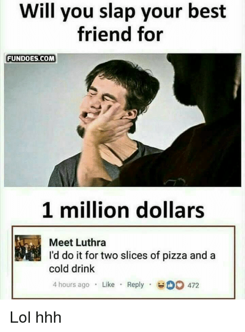 Best Friend, Funny, and Lol: Will you slap your best  friend for  FUNDOES.COM  1 million dollars  Meet Luthra  I'd do it for two slices of pizza and a  cold drink  4 hours ago Like Reply 0 472