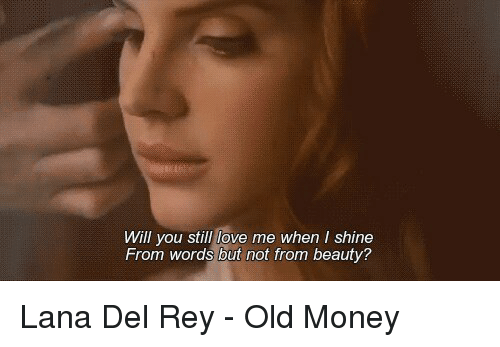 Will You Still Love Me When Shine From Words But Not From Beauty Lana Del Rey Old Money Beautiful Meme On Me Me