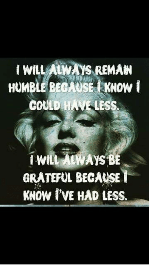 willalwais remain humble because know could have less i will 3787726 willalwais remain humble because know could have less i will