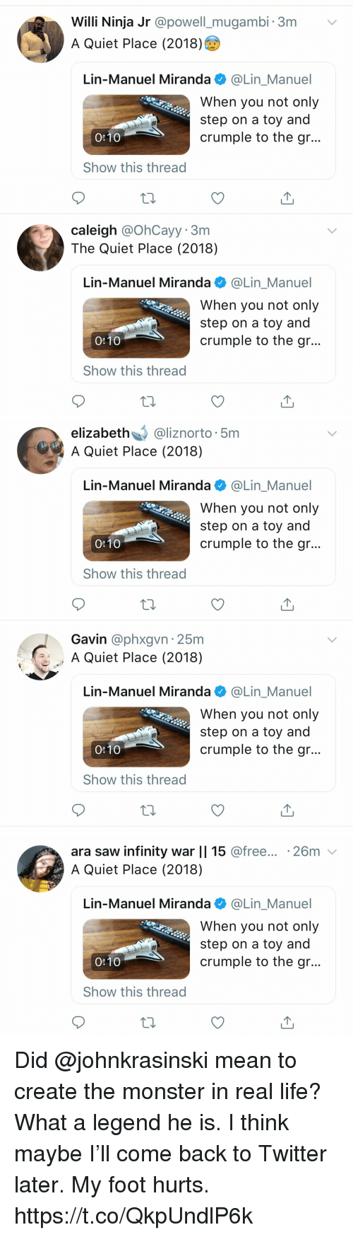Life, Memes, and Monster: Willi Ninja Jr @powell_mugambi. 3m v  A Quiet Place (2018)  Lin-Manuel Miranda @Lin_Manuel  When you not only  step on a toy and  crumple to the gr..  US  0:10  Show this thread  caleigh @OhCayy. 3m  The Quiet Place (2018)  Lin-Manuel Miranda @Lin_Manuel  When you not only  step on a toy and  crumple to the gr...  US  0:10  Show this thread   elizabeth@liznorto 5m  A Quiet Place (2018)  Lin-Manuel Miranda e》 @Lin.Manuel  When you not only  step on a toy and  crumple to the gr...  US  0:10  Show this thread   Gavin @phxgvn 25m  A Quiet Place (2018)  Lin-Manuel Miranda@Lin_Manuel  When you not only  step on a toy and  crumple to the gr..  US  0:10  Show this thread   ara saw infinity war    15 @free... .26m v  A Quiet Place (2018)  Lin-Manuel Miranda @Lin_Manuel  When you not only  step on a toy and  crumple to the gr...  US  0:10  Show this thread Did @johnkrasinski mean to create the monster in real life? What a legend he is.  I think maybe I'll come back to Twitter later. My foot hurts. https://t.co/QkpUndlP6k