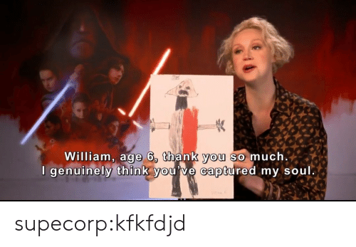 Tumblr, Thank You, and Blog: William, age 6, thank you so much  I genuinely think y  ou've captured my soul supecorp:kfkfdjd