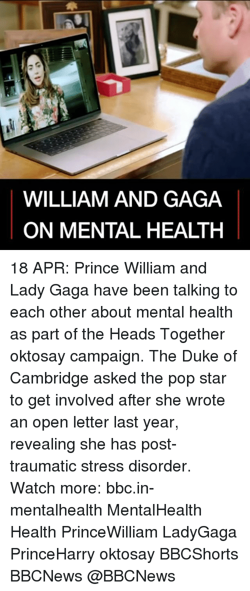 Lady Gaga, Memes, and Pop: WILLIAM AND GAGA  ON MENTAL HEALTH 18 APR: Prince William and Lady Gaga have been talking to each other about mental health as part of the Heads Together oktosay campaign. The Duke of Cambridge asked the pop star to get involved after she wrote an open letter last year, revealing she has post-traumatic stress disorder. Watch more: bbc.in-mentalhealth MentalHealth Health PrinceWilliam LadyGaga PrinceHarry oktosay BBCShorts BBCNews @BBCNews