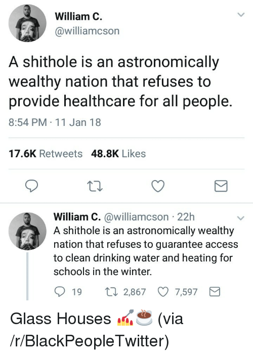 Blackpeopletwitter, Drinking, and Winter: William C  williamcson  A shithole is an astronomically  wealthy nation that refuses to  provide healthcare for all people  8:54 PM 11 Jan 18  17.6K Retweets 48.8K Likes  William C. @williamcson 22h  A shithole is an astronomically wealthy  nation that refuses to guarantee access  to clean drinking water and heating for  schools in the winter.  19  2,867  7,597 <p>Glass Houses 💅☕ (via /r/BlackPeopleTwitter)</p>
