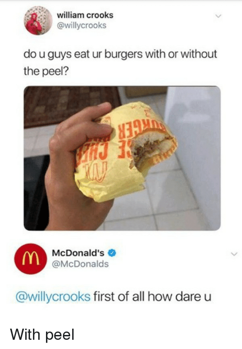 McDonalds, How, and Dare: william crooks  @willycrooks  do u guys eat ur burgers with or without  the peel?  McDonald's  @McDonalds  @willycrooks first of all how dare u With peel